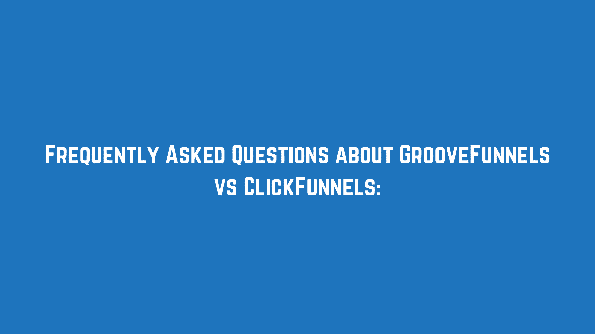 Frequently Asked Questions about GrooveFunnels vs ClickFunnels